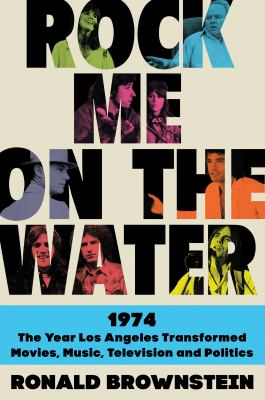 Rock me on the water : 1974, the year Los Angeles transformed, movies, music, television, and politics Book cover